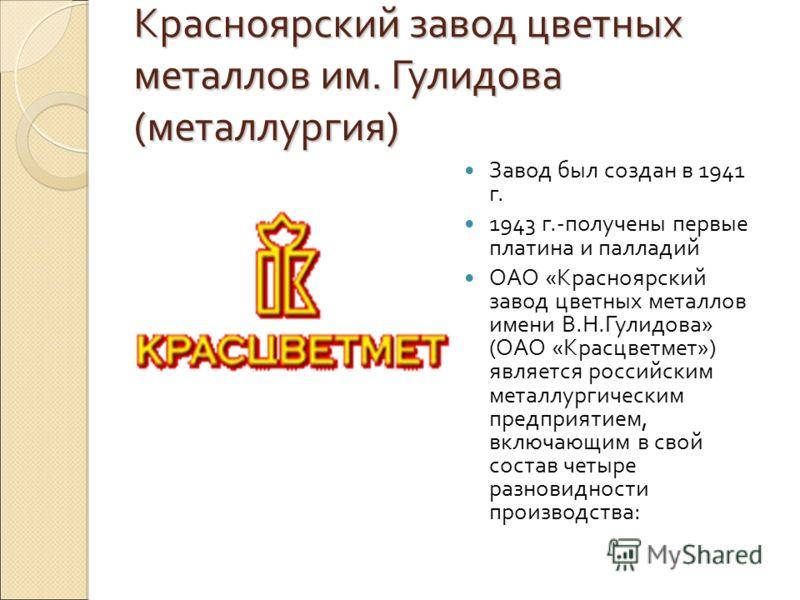 Красноярский завод цветных металлов им. Гулидова (металлургия) Завод был создан в 1941 г. 1943 г.-получены первые платина и палладий ОАО «Красноярский завод цветных металлов имени В.Н.Гулидова» (ОАО «Красцветмет») является российским металлургическим