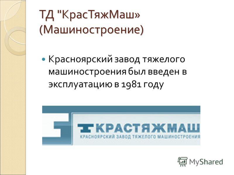 ТД КрасТяжМаш» (Машиностроение) Красноярский завод тяжелого машиностроения был введен в эксплуатацию в 1981 году