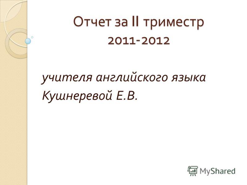 Отчет за II триместр 2011-2012 учителя английского языка Кушнеревой Е. В.