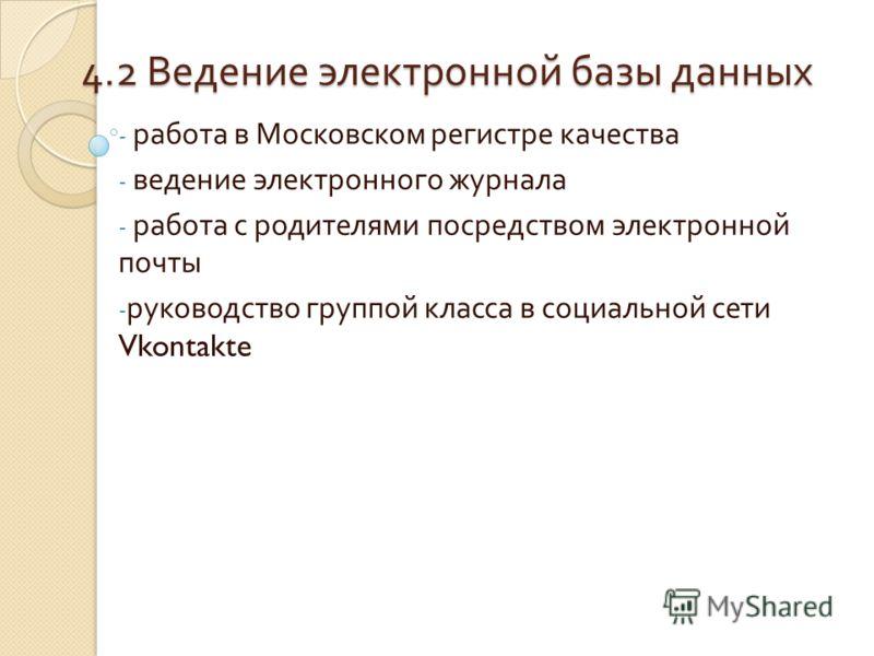 4.2 Ведение электронной базы данных - работа в Московском регистре качества - ведение электронного журнала - работа с родителями посредством электронной почты - руководство группой класса в социальной сети Vkontakte
