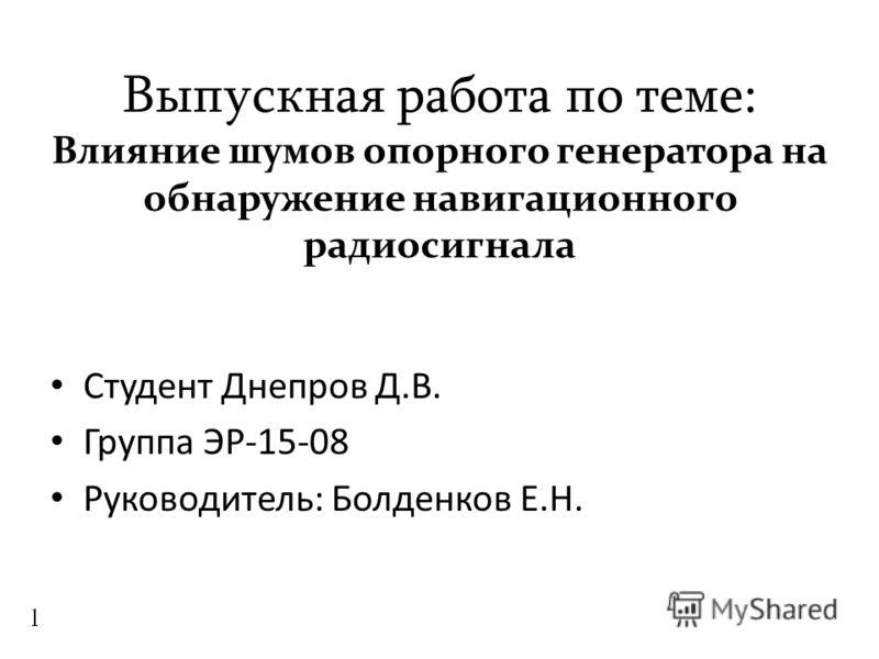 Выпускная работа по теме: Влияние шумов опорного генератора на обнаружение навигационного радиосигнала Студент Днепров Д.В. Группа ЭР-15-08 Руководитель: Болденков Е.Н.