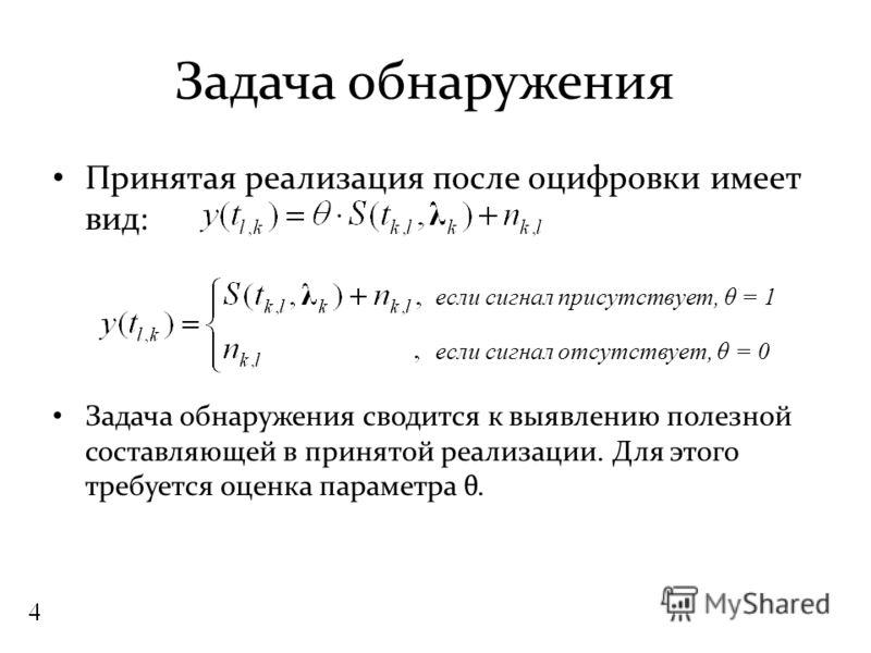 Задача обнаружения Принятая реализация после оцифровки имеет вид: Задача обнаружения сводится к выявлению полезной составляющей в принятой реализации. Для этого требуется оценка параметра θ. если сигнал присутствует, θ = 1 если сигнал отсутствует, θ