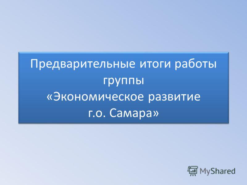 Предварительные итоги работы группы «Экономическое развитие г.о. Самара»