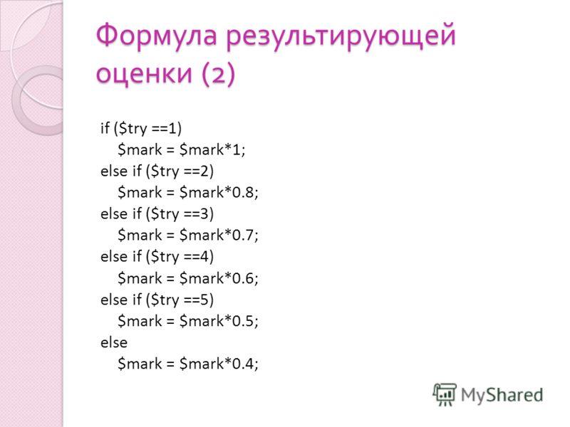 Формула результирующей оценки (2) if ($try ==1) $mark = $mark*1; else if ($try ==2) $mark = $mark*0.8; else if ($try ==3) $mark = $mark*0.7; else if ($try ==4) $mark = $mark*0.6; else if ($try ==5) $mark = $mark*0.5; else $mark = $mark*0.4;