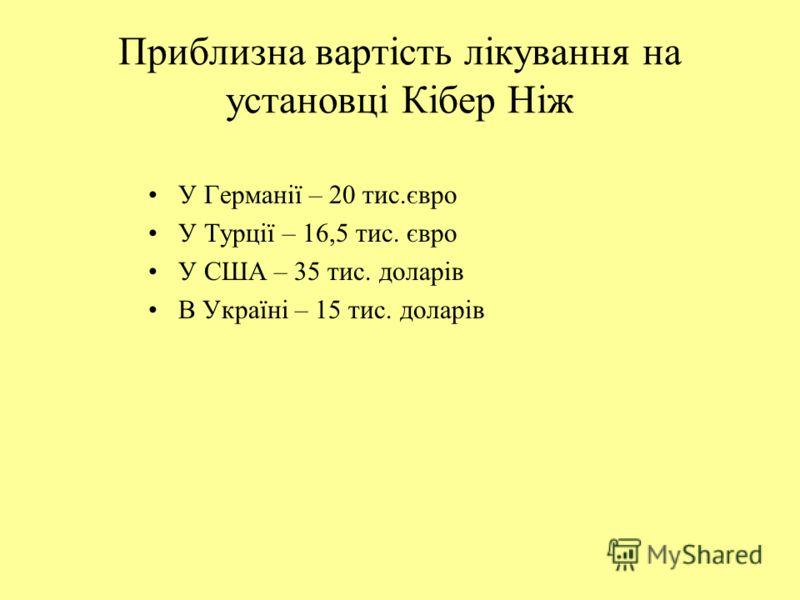 Приблизна вартість лікування на установці Кібер Ніж У Германії – 20 тис.євро У Турції – 16,5 тис. євро У США – 35 тис. доларів В Україні – 15 тис. доларів