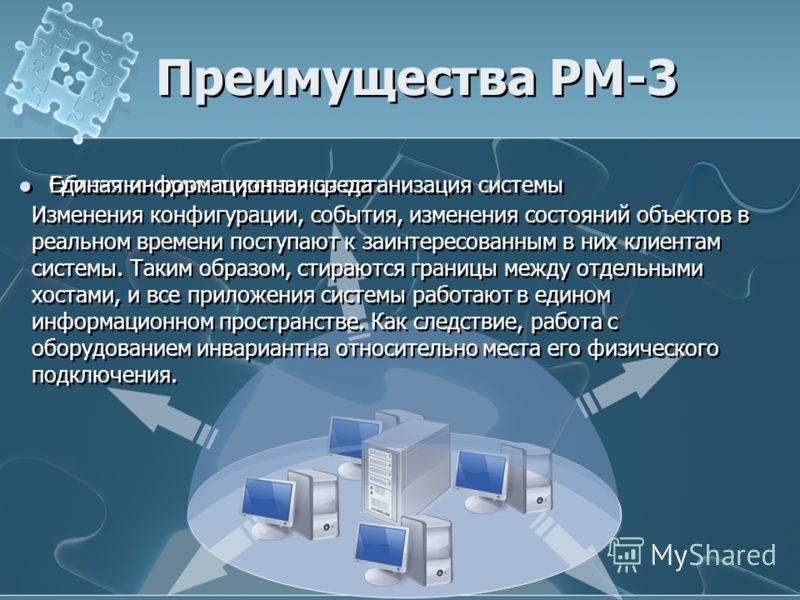 Преимущества РМ-3 Объектно-ориентированная организация системы Единая информационная среда Изменения конфигурации, события, изменения состояний объектов в реальном времени поступают к заинтересованным в них клиентам системы. Таким образом, стираются