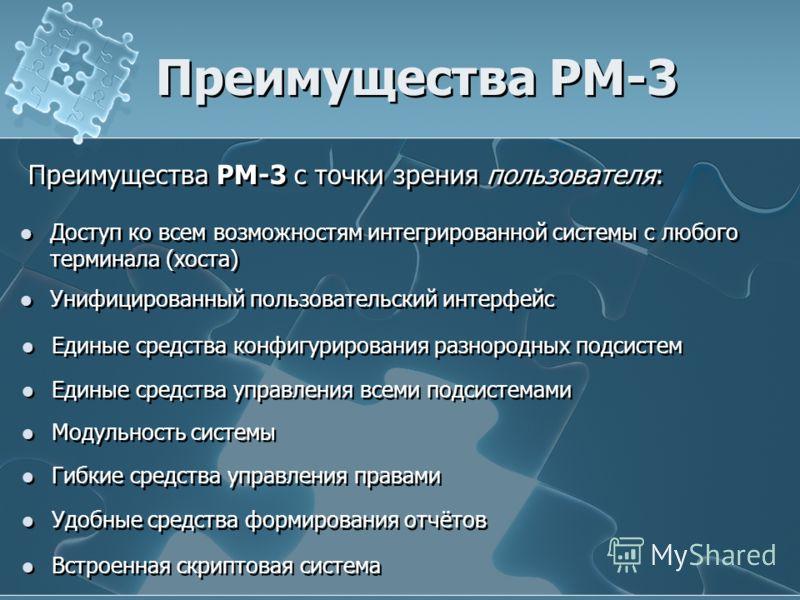 Преимущества РМ-3 Преимущества РМ-3 с точки зрения пользователя: Доступ ко всем возможностям интегрированной системы с любого терминала (хоста) Унифицированный пользовательский интерфейс Единые средства конфигурирования разнородных подсистем Единые с