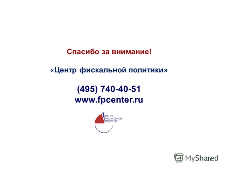 21 Спасибо за внимание! «Центр фискальной политики» (495) 740-40-51 www.fpcenter.ru