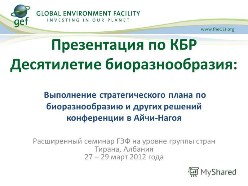 Презентация по КБР Десятилетие биоразнообразия: Выполнение стратегического плана по биоразнообразию и других решений конференции в Айчи-Нагоя Расширенный семинар ГЭФ на уровне группы стран Тирана, Албания 27 – 29 март 2012 года