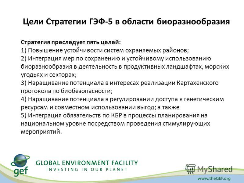 Цели Стратегии ГЭФ-5 в области биоразнообразия Стратегия преследует пять целей: 1) Повышение устойчивости систем охраняемых районов; 2) Интеграция мер по сохранению и устойчивому использованию биоразнообразия в деятельность в продуктивных ландшафтах,