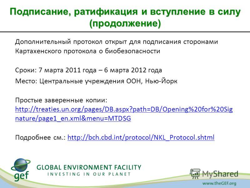 Дополнительный протокол открыт для подписания сторонами Картахенского протокола о биобезопасности Сроки: 7 марта 2011 года – 6 марта 2012 года Место: Центральные учреждения ООН, Нью-Йорк Простые заверенные копии: http://treaties.un.org/pages/DB.aspx?