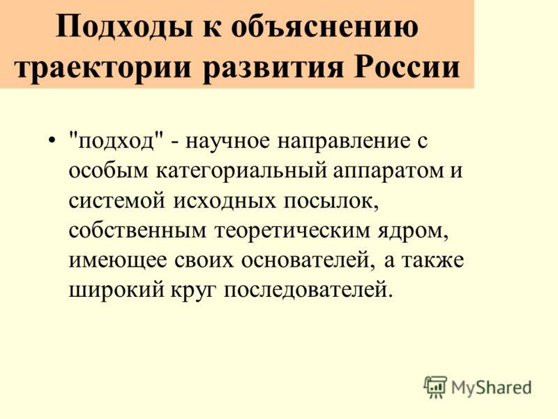 Подходы к объяснению траектории развития России подход - научное направление с особым категориальный аппаратом и системой исходных посылок, собственным теоретическим ядром, имеющее своих основателей, а также широкий круг последователей.