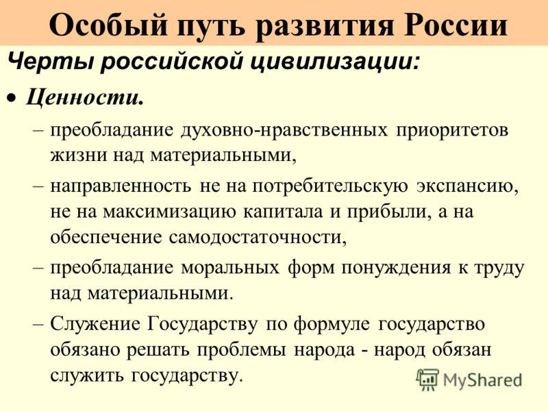Черты российской цивилизации: Ценности. –преобладание духовно-нравственных приоритетов жизни над материальными, –направленность не на потребительскую экспансию, не на максимизацию капитала и прибыли, а на обеспечение самодостаточности, –преобладание