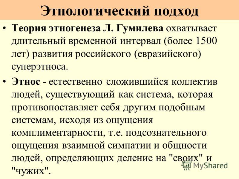Теория этногенеза Л. Гумилева охватывает длительный временной интервал (более 1500 лет) развития российского (евразийского) суперэтноса. Этнос - естественно сложившийся коллектив людей, существующий как система, которая противопоставляет себя другим