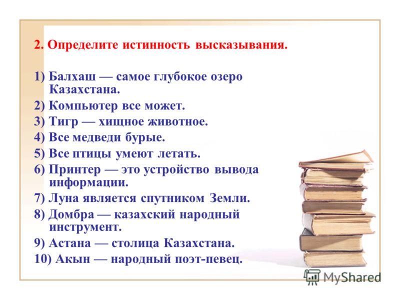 2. Определите истинность высказывания. 1) Балхаш самое глубокое озеро Казахстана. 2) Компьютер все может. 3) Тигр хищное животное. 4) Все медведи бурые. 5) Все птицы умеют летать. 6) Принтер это устройство вывода информации. 7) Луна является спутнико