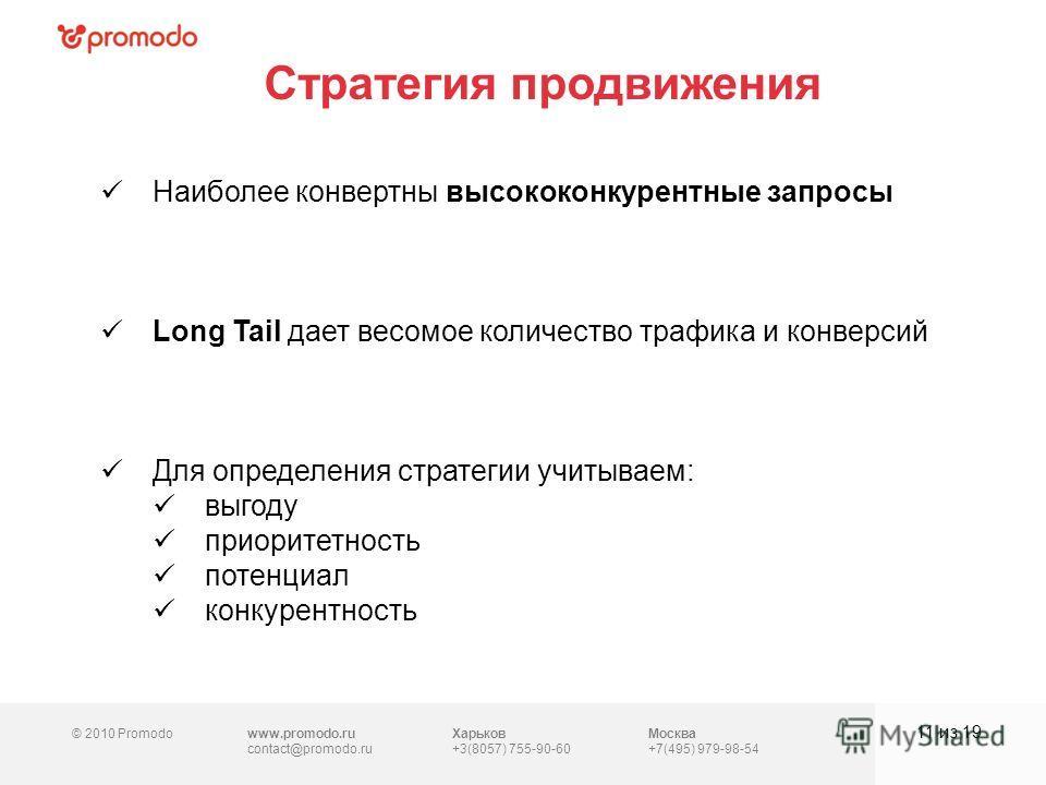 © 2010 Promodowww.promodo.ru contact@promodo.ru Харьков +3(8057) 755-90-60 Москва +7(495) 979-98-54 Стратегия продвижения 11 из 19 Наиболее конвертны высококонкурентные запросы Long Tail дает весомое количество трафика и конверсий Для определения стр