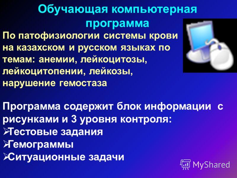 По патофизиологии системы крови на казахском и русском языках по темам: анемии, лейкоцитозы, лейкоцитопении, лейкозы, нарушение гемостаза Обучающая компьютерная программа Программа содержит блок информации с рисунками и 3 уровня контроля: Тестовые за