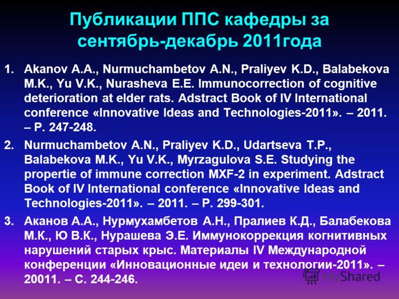 Публикации ППС кафедры за сентябрь-декабрь 2011года 1.Akanov A.A., Nurmuchambetov A.N., Praliyev K.D., Balabekova M.K., Yu V.K., Nurasheva E.E. Immunocorrection of cognitive deterioration at elder rats. Adstract Book of IV International conference «I