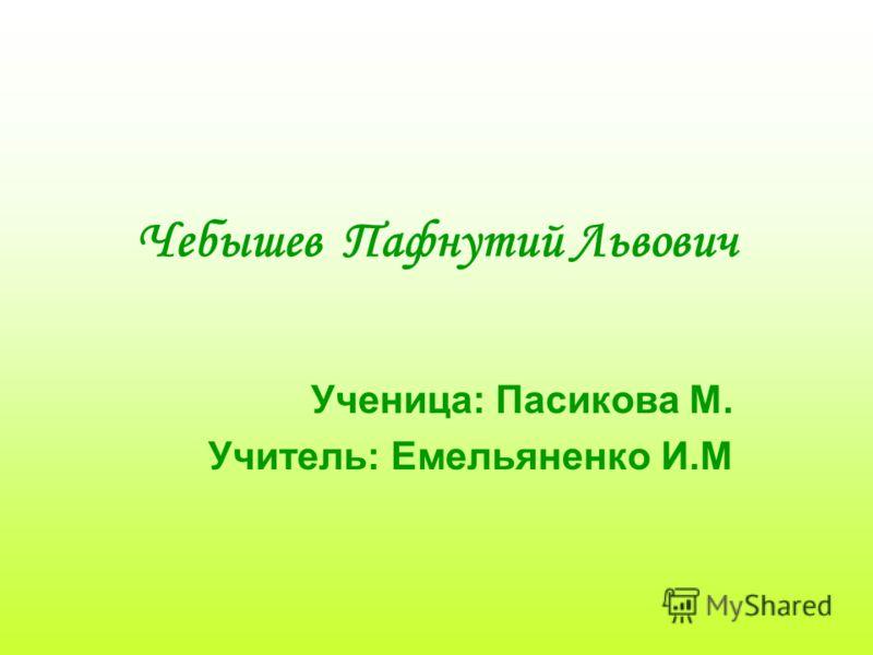 Чебышев Пафнутий Львович Ученица: Пасикова М. Учитель: Емельяненко И.М
