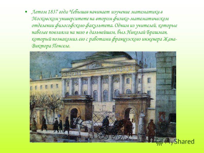 Летом 1837 года Чебышев начинает изучение математики в Московском университете на втором физико-математическом отделении философского факультета. Одним из учителей, которые наболее повлияли на него в дальнейшем, был Николай Брашман, который познакоми
