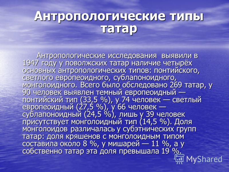 Антропологические типы татар Антропологические исследования выявили в 1947 году у поволжских татар наличие четырёх основных антропологических типов: понтийского, светлого европеоидного, сублапоноидного, монголоидного. Всего было обследовано 269 татар