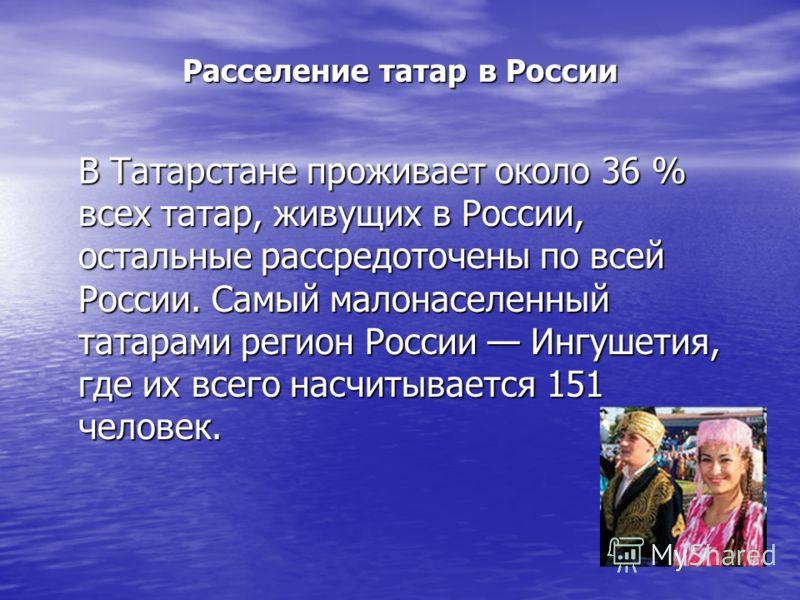 Расселение татар в России В Татарстане проживает около 36 % всех татар, живущих в России, остальные рассредоточены по всей России. Самый малонаселенный татарами регион России Ингушетия, где их всего насчитывается 151 человек.