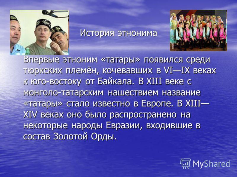 История этнонима Впервые этноним «татары» появился среди тюркских племён, кочевавших в VIIX веках к юго-востоку от Байкала. В XIII веке с монголо-татарским нашествием название «татары» стало известно в Европе. В XIII XIV веках оно было распространено