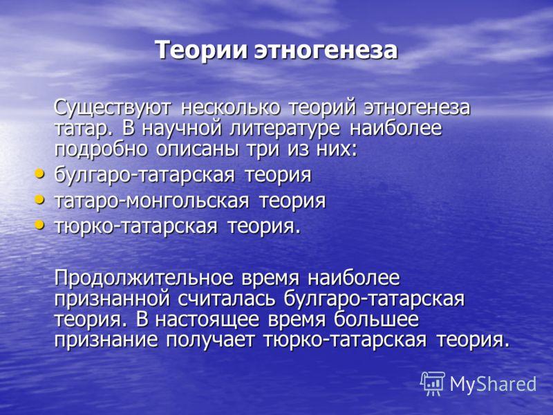Теории этногенеза Существуют несколько теорий этногенеза татар. В научной литературе наиболее подробно описаны три из них: Существуют несколько теорий этногенеза татар. В научной литературе наиболее подробно описаны три из них: булгаро-татарская теор