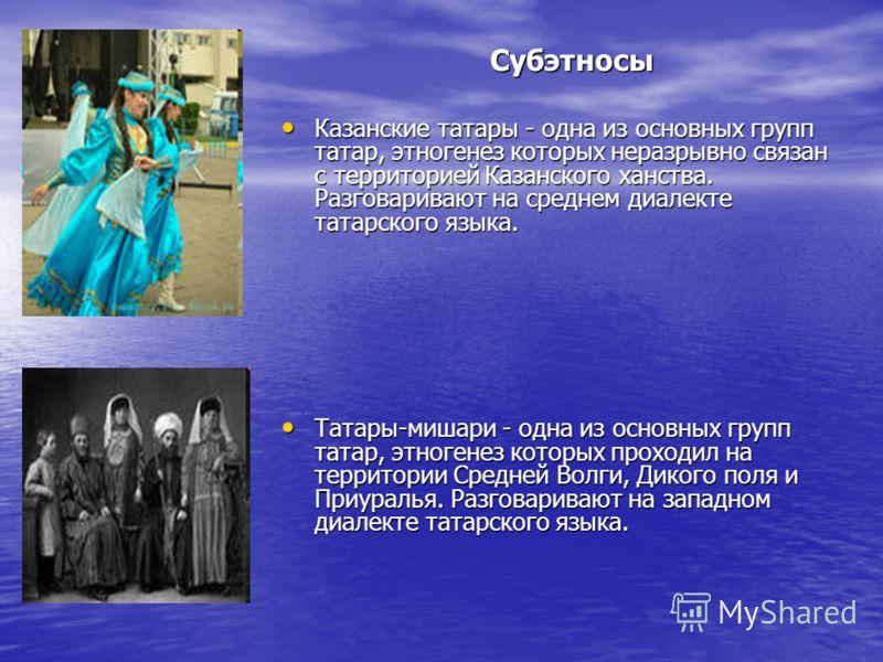 Субэтносы Казанские татары - одна из основных групп татар, этногенез которых неразрывно связан с территорией Казанского ханства. Разговаривают на среднем диалекте татарского языка. Казанские татары - одна из основных групп татар, этногенез которых не