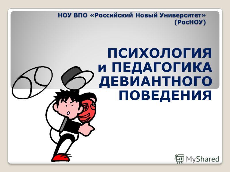 НОУ ВПО «Российский Новый Университет» (РосНОУ) ПСИХОЛОГИЯ и ПЕДАГОГИКА ДЕВИАНТНОГО ПОВЕДЕНИЯ