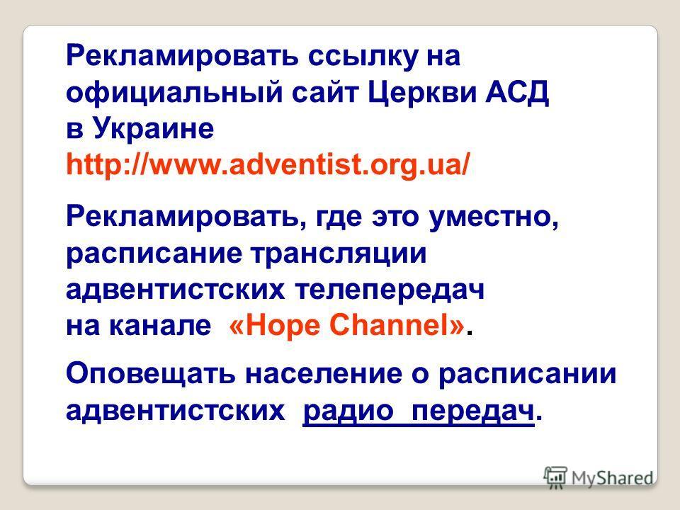Рекламировать, где это уместно, расписание трансляции адвентистских телепередач на канале «Hope Channel». Оповещать население о расписании адвентистских радио передач. Рекламировать ссылку на официальный сайт Церкви АСД в Украине http://www.adventist