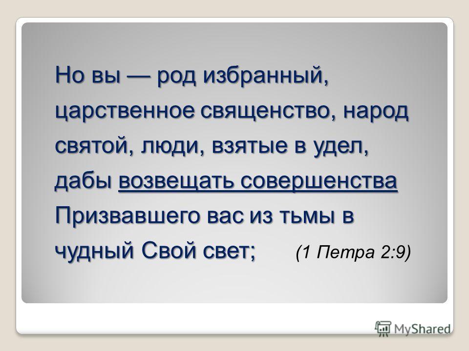 Но вы род избранный, царственное священство, народ святой, люди, взятые в удел, дабы возвещать совершенства Призвавшего вас из тьмы в чудный Свой свет; Но вы род избранный, царственное священство, народ святой, люди, взятые в удел, дабы возвещать сов