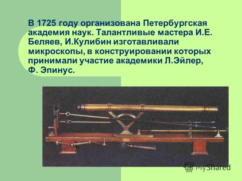 В 1725 году организована Петербургская академия наук. Талантливые мастера И.Е. Беляев, И.Кулибин изготавливали микроскопы, в конструировании которых принимали участие академики Л.Эйлер, Ф. Эпинус.