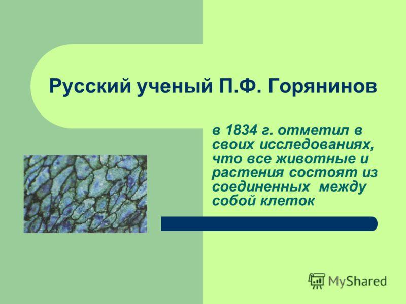 Русский ученый П.Ф. Горянинов в 1834 г. отметил в своих исследованиях, что все животные и растения состоят из соединенных между собой клеток