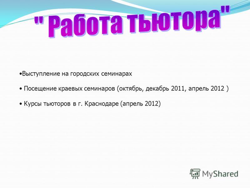 Выступление на городских семинарах Посещение краевых семинаров (октябрь, декабрь 2011, апрель 2012 ) Курсы тьюторов в г. Краснодаре (апрель 2012)