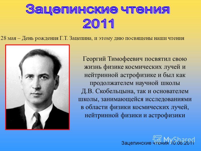 28 мая – День рождения Г.Т. Зацепина, и этому дню посвящены наши чтения Георгий Тимофеевич посвятил свою жизнь физике космических лучей и нейтринной астрофизике и был как продолжателем научной школы Д.В. Скобельцына, так и основателем школы, занимающ