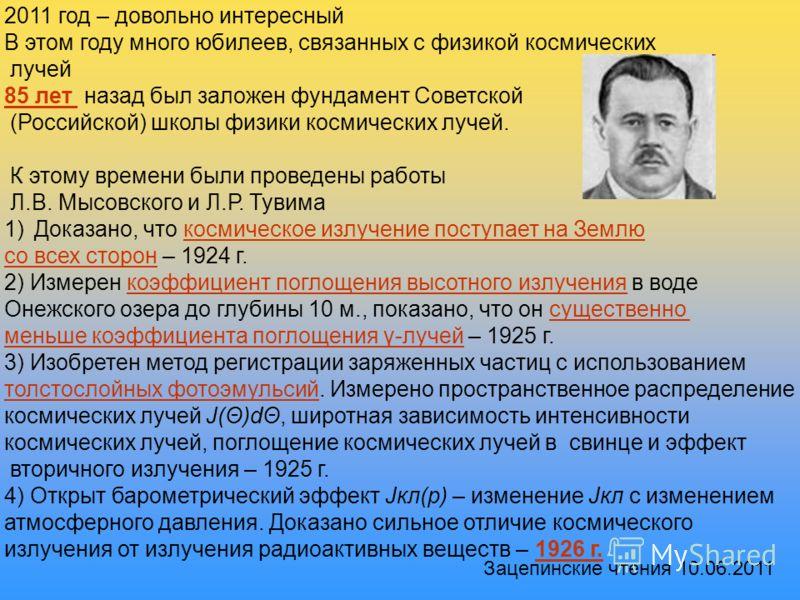 2011 год – довольно интересный В этом году много юбилеев, связанных с физикой космических лучей 85 лет назад был заложен фундамент Советской (Российской) школы физики космических лучей. К этому времени были проведены работы Л.В. Мысовского и Л.Р. Тув