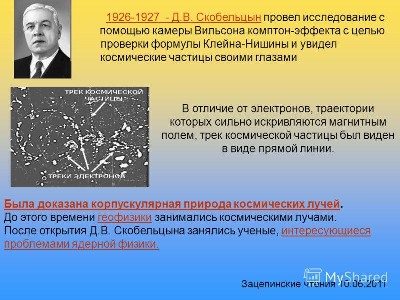 1926-1927 - Д.В. Скобельцын провел исследование с помощью камеры Вильсона комптон-эффекта с целью проверки формулы Клейна-Нишины и увидел космические частицы своими глазами Была доказана корпускулярная природа космических лучей. До этого времени геоф