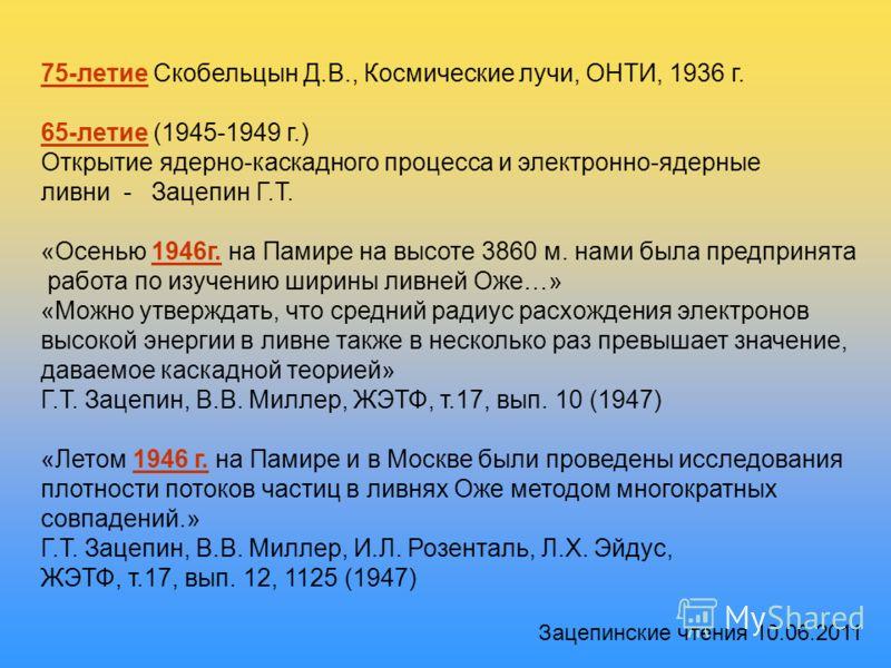 75-летие Скобельцын Д.В., Космические лучи, ОНТИ, 1936 г. 65-летие (1945-1949 г.) Открытие ядерно-каскадного процесса и электронно-ядерные ливни - Зацепин Г.Т. «Осенью 1946г. на Памире на высоте 3860 м. нами была предпринята работа по изучению ширины