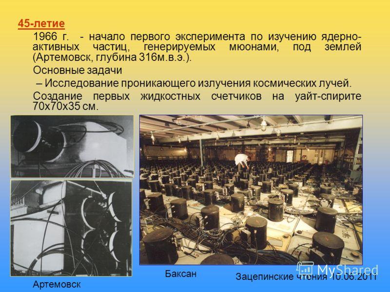 45-летие 1966 г. - начало первого эксперимента по изучению ядерно- активных частиц, генерируемых мюонами, под землей (Артемовск, глубина 316м.в.э.). Основные задачи – Исследование проникающего излучения космических лучей. Создание первых жидкостных с