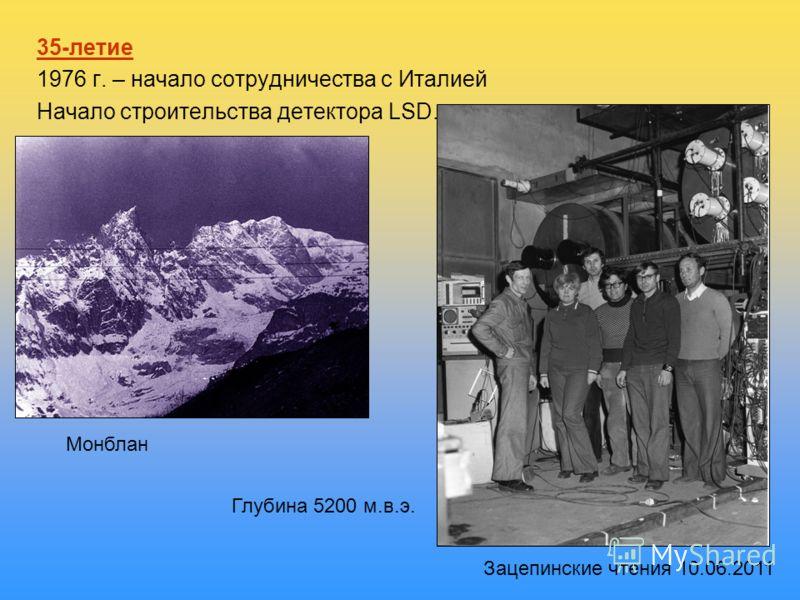 35-летие 1976 г. – начало сотрудничества с Италией Начало строительства детектора LSD. Монблан Глубина 5200 м.в.э. Зацепинские чтения 10.06.2011