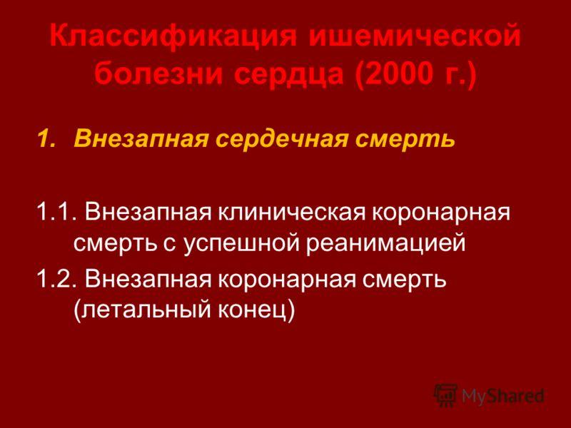 Классификация ишемической болезни сердца (2000 г.) 1.Внезапная сердечная смерть 1.1. Внезапная клиническая коронарная смерть с успешной реанимацией 1.2. Внезапная коронарная смерть (летальный конец)