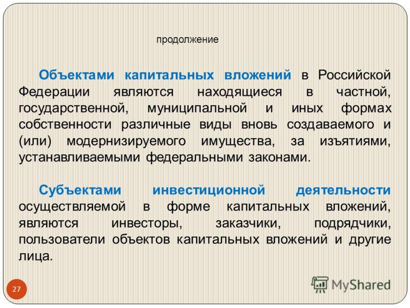 Объектами капитальных вложений в Российской Федерации являются находящиеся в частной, государственной, муниципальной и иных формах собственности различные виды вновь создаваемого и (или) модернизируемого имущества, за изъятиями, устанавливаемыми феде