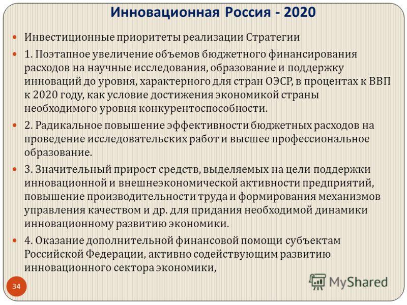 Инновационная Россия - 2020 Инвестиционные приоритеты реализации Стратегии 1. Поэтапное увеличение объемов бюджетного финансирования расходов на научные исследования, образование и поддержку инноваций до уровня, характерного для стран ОЭСР, в процент