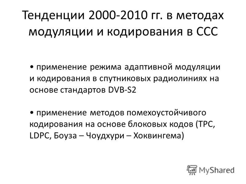 Тенденции 2000-2010 гг. в методах модуляции и кодирования в ССС применение режима адаптивной модуляции и кодирования в спутниковых радиолиниях на основе стандартов DVB-S2 применение методов помехоустойчивого кодирования на основе блоковых кодов (TPC,