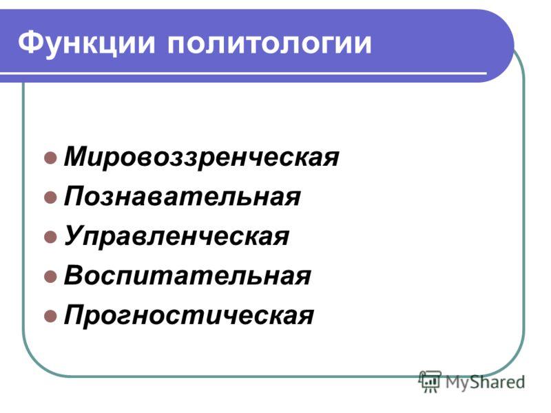 Функции политологии Мировоззренческая Познавательная Управленческая Воспитательная Прогностическая