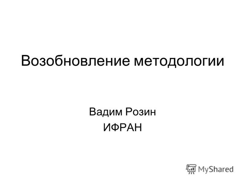 Возобновление методологии Вадим Розин ИФРАН