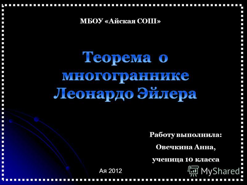 МБОУ «Айская СОШ» Работу выполнила: Овечкина Анна, ученица 10 класса Ая 2012