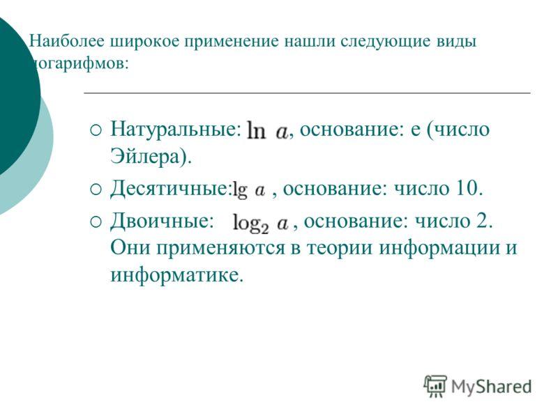 Наиболее широкое применение нашли следующие виды логарифмов: Натуральные:, основание: e (число Эйлера). Десятичные:, основание: число 10. Двоичные:, основание: число 2. Они применяются в теории информации и информатике.
