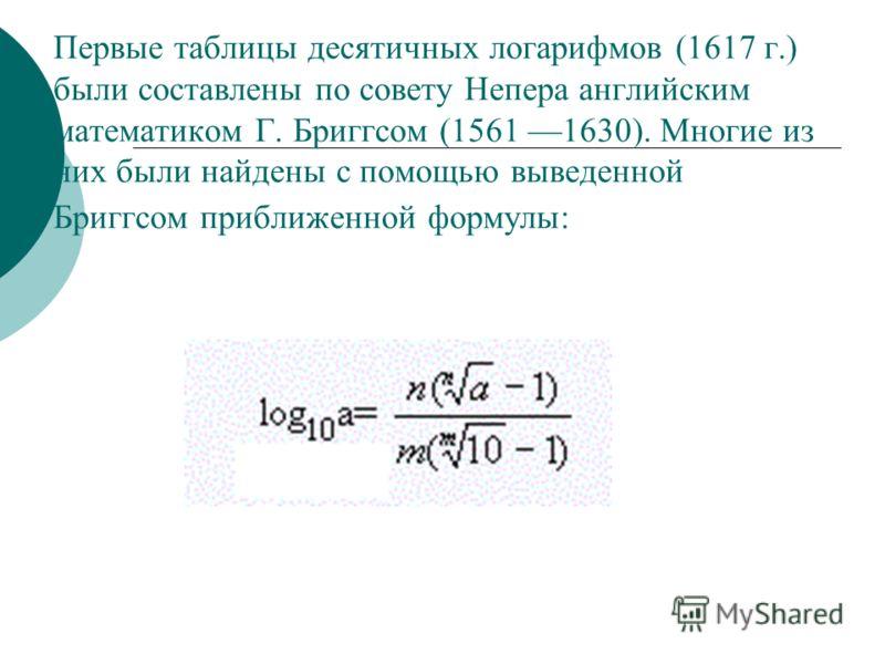 Первые таблицы десятичных логарифмов (1617 г.) были составлены по совету Непера английским математиком Г. Бриггсом (1561 1630). Многие из них были найдены с помощью выведенной Бриггсом приближенной формулы: